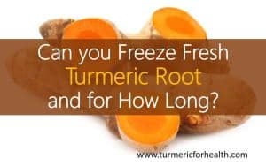 Can you Freeze Fresh Turmeric Root and for How Long