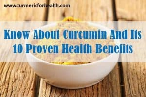 know about curcumin and 10 proven health benefits