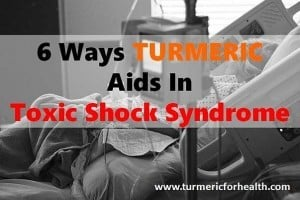 6 Ways Turmeric Aids In Toxic Shock Syndrome