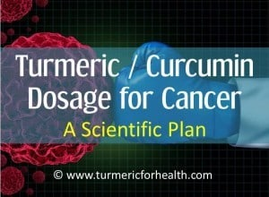 Turmeric / Curcumin Dosage for Cancer : A Scientific Plan